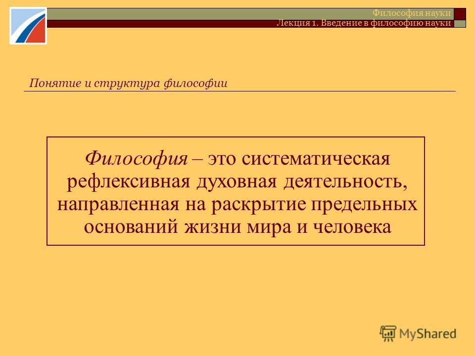 Понятие и структура философии Философия науки Лекция 1. Введение в философию науки Философия – это систематическая рефлексивная духовная деятельность, направленная на раскрытие предельных оснований жизни мира и человека