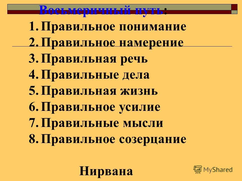 Восьмеричный путь: 1. Правильное понимание 2. Правильное намерение 3. Правильная речь 4. Правильные дела 5. Правильная жизнь 6. Правильное усилие 7. Правильные мысли 8. Правильное созерцание Нирвана