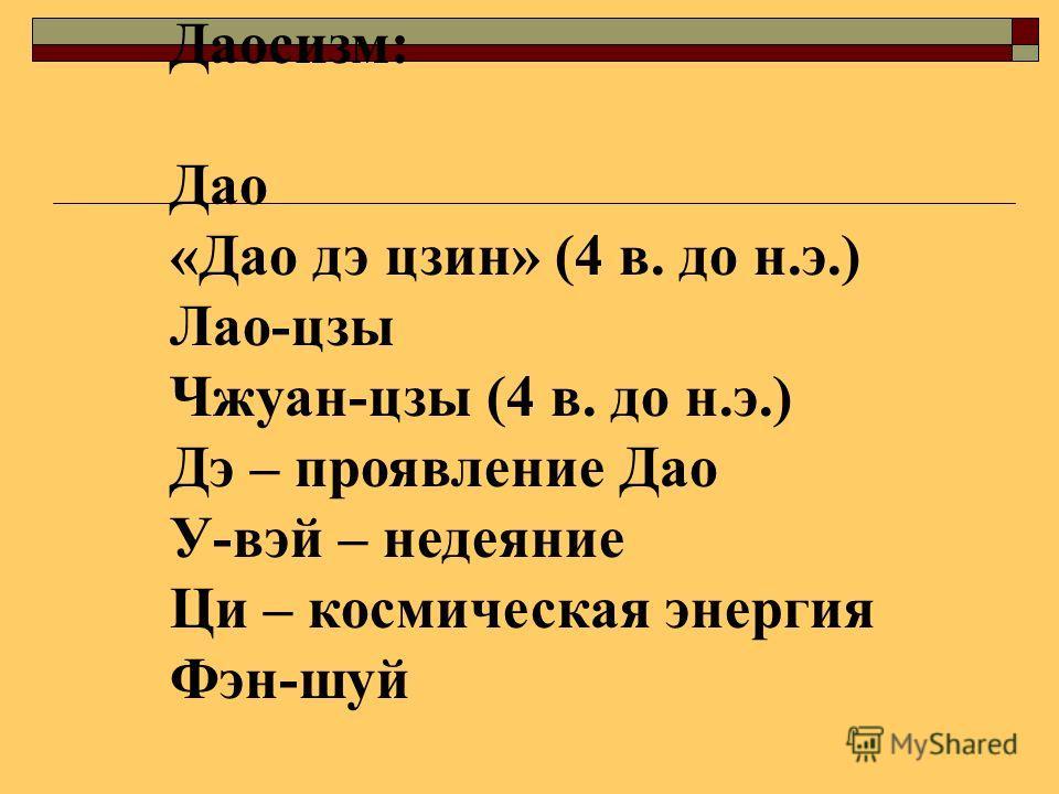 Даосизм: Дао «Дао дэ цзин» (4 в. до н.э.) Лао-цзы Чжуан-цзы (4 в. до н.э.) Дэ – проявление Дао У-вэй – недеяние Ци – космическая энергия Фэн-шуй