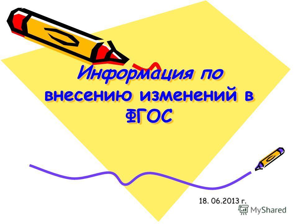 Информация по внесению изменений в ФГОС 18. 06.2013 г.