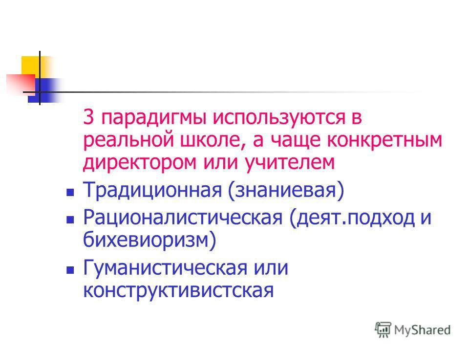 3 парадигмы используются в реальной школе, а чаще конкретным директором или учителем Традиционная (знаниевая) Рационалистическая (деят.подход и бихевиоризм) Гуманистическая или конструктивистская