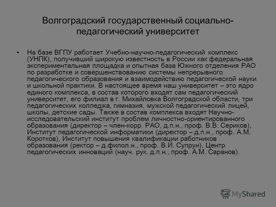 Волгоградский государственный социально- педагогический университет На базе ВГПУ работает Учебно-научно-педагогический комплекс (УНПК), получивший широкую известность в России как федеральная экспериментальная площадка и опытная база Южного отделения
