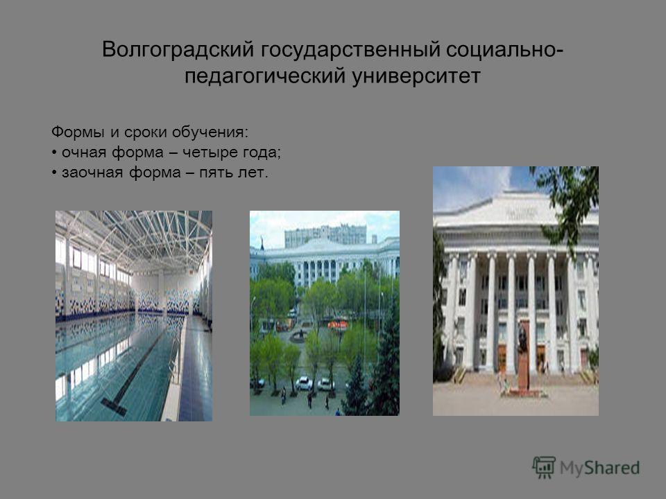 Волгоградский государственный социально- педагогический университет Формы и сроки обучения: очная форма – четыре года; заочная форма – пять лет.