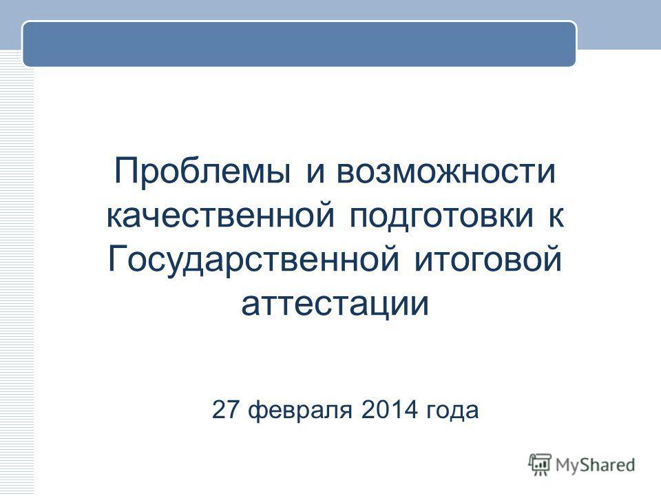 Проблемы и возможности качественной подготовки к Государственной итоговой аттестации 27 февраля 2014 года