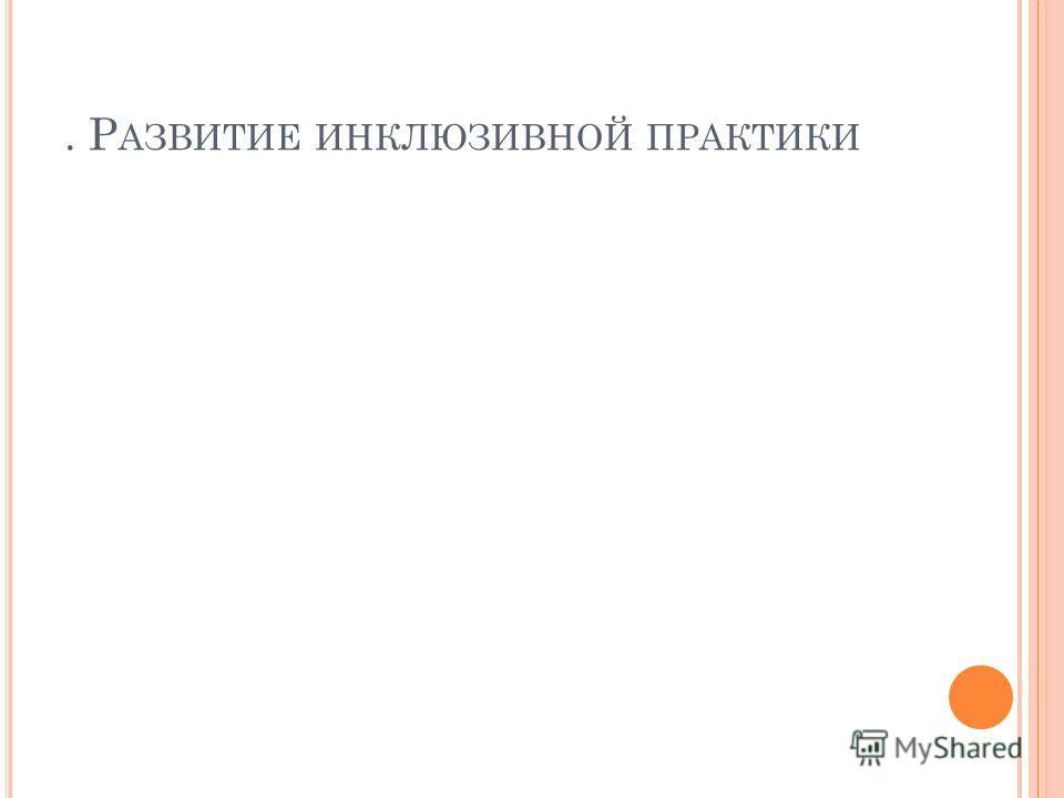 . Р АЗВИТИЕ ИНКЛЮЗИВНОЙ ПРАКТИКИ