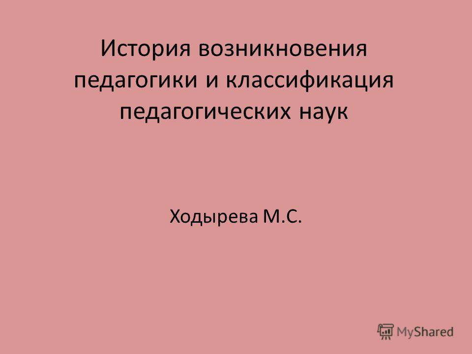 История возникновения педагогики и классификация педагогических наук Ходырева М.С.
