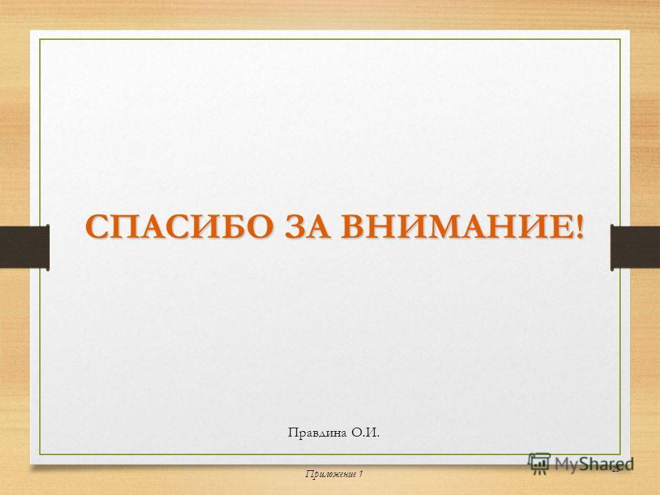 СПАСИБО ЗА ВНИМАНИЕ! Правдина О.И. Приложение 1 23