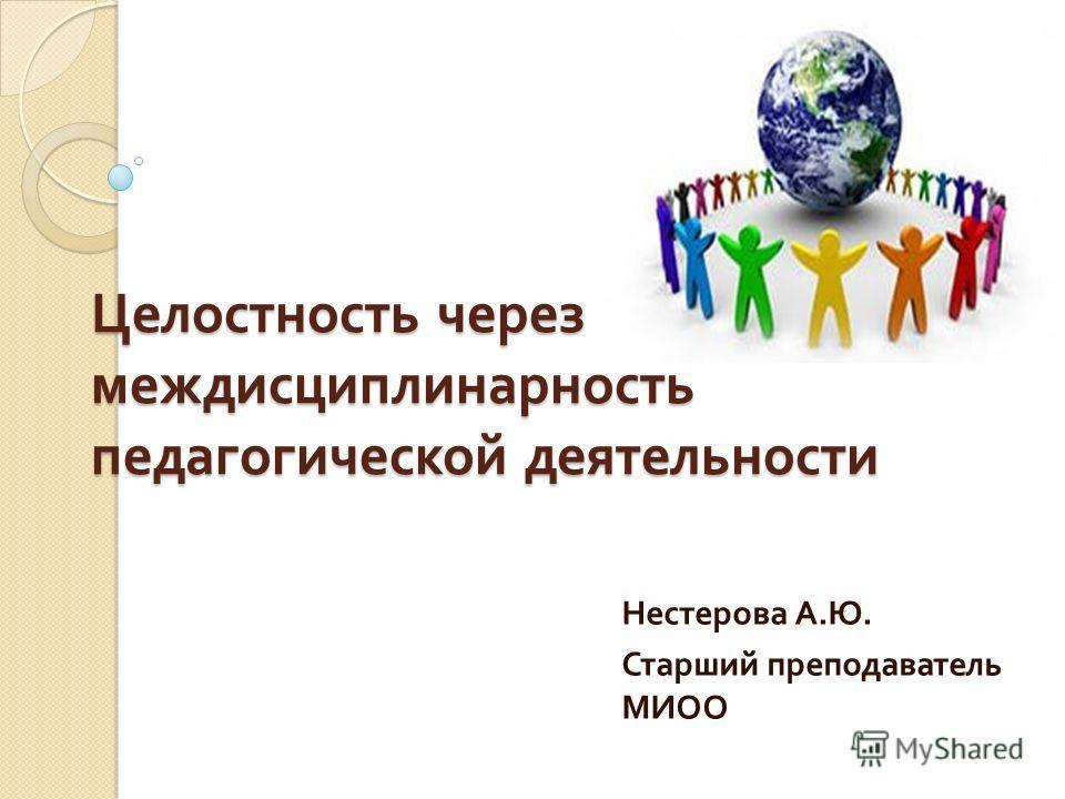 Целостность через междисциплинарность педагогической деятельности Нестерова А. Ю. Старший преподаватель МИОО