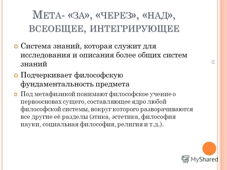 М ЕТА - « ЗА », « ЧЕРЕЗ », « НАД », ВСЕОБЩЕЕ, ИНТЕГРИРУЮЩЕЕ Система знаний, которая служит для исследования и описания более общих систем знаний Подчеркивает философскую фундаментальность предмета Под метафизикой понимают философское учение о первоос