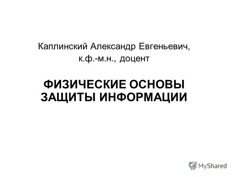 Каплинский Александр Евгеньевич, к.ф.-м.н., доцент ФИЗИЧЕСКИЕ ОСНОВЫ ЗАЩИТЫ ИНФОРМАЦИИ