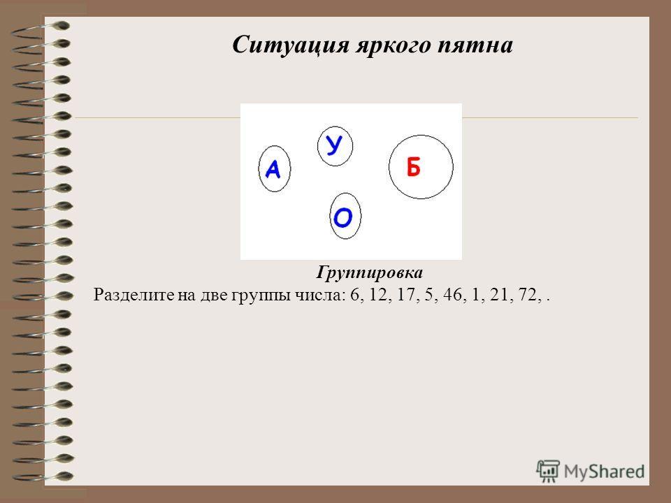 Ситуация яркого пятна Группировка Разделите на две группы числа: 6, 12, 17, 5, 46, 1, 21, 72,.
