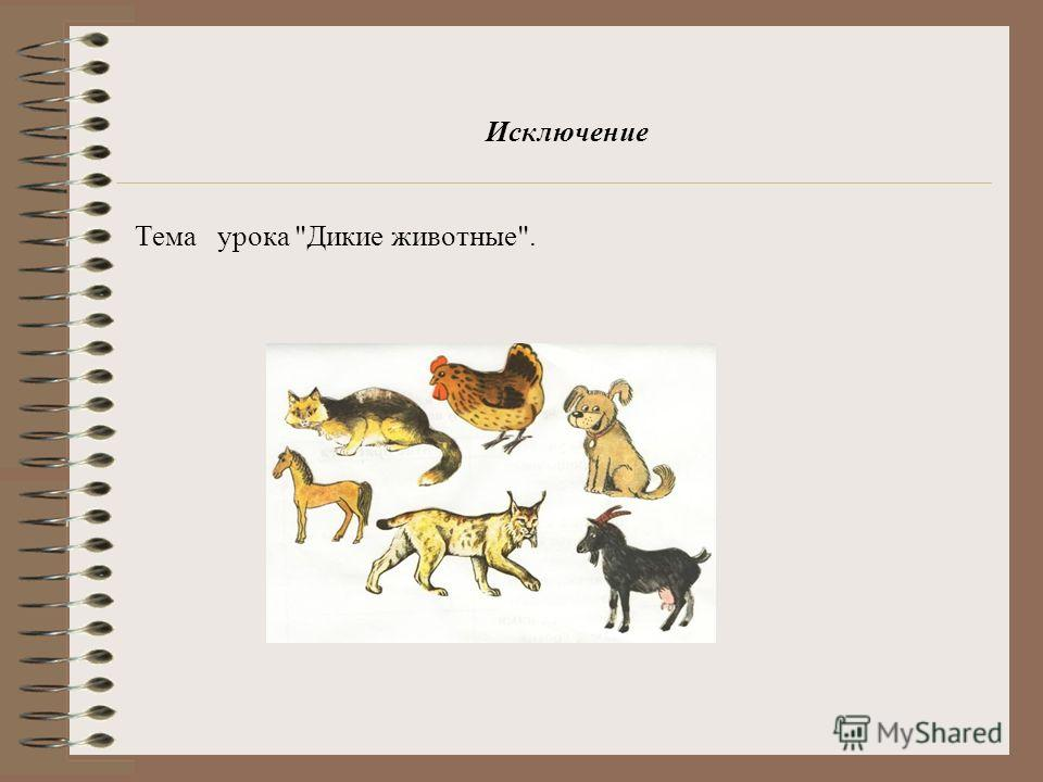 Исключение Тема урока Дикие животные.