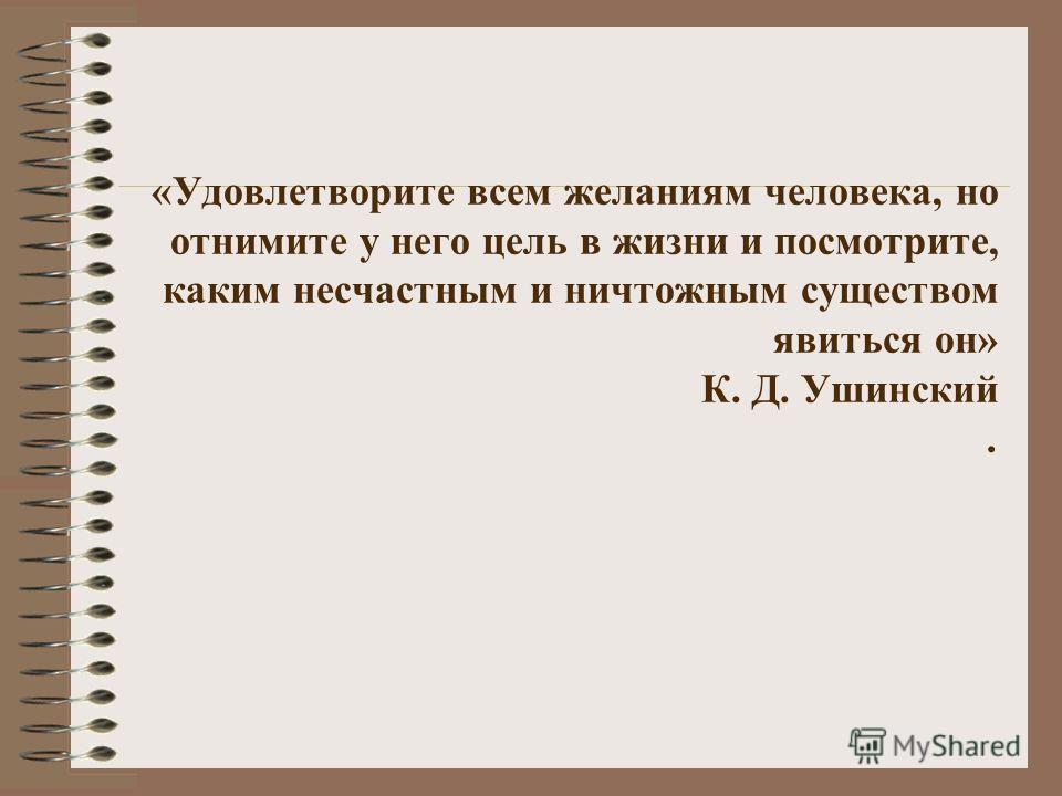 «Удовлетворите всем желаниям человека, но отнимите у него цель в жизни и посмотрите, каким несчастным и ничтожным существом явиться он» К. Д. Ушинский.