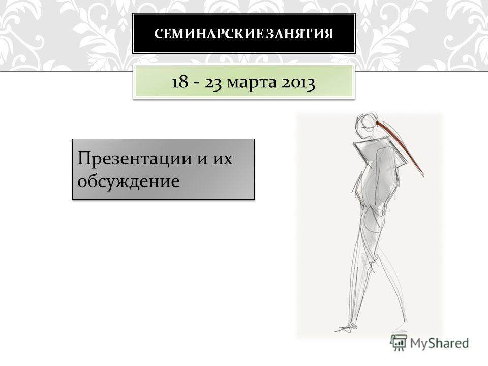 СЕМИНАРСКИЕ ЗАНЯТИЯ Презентации и их обсуждение 18 - 23 марта 2013