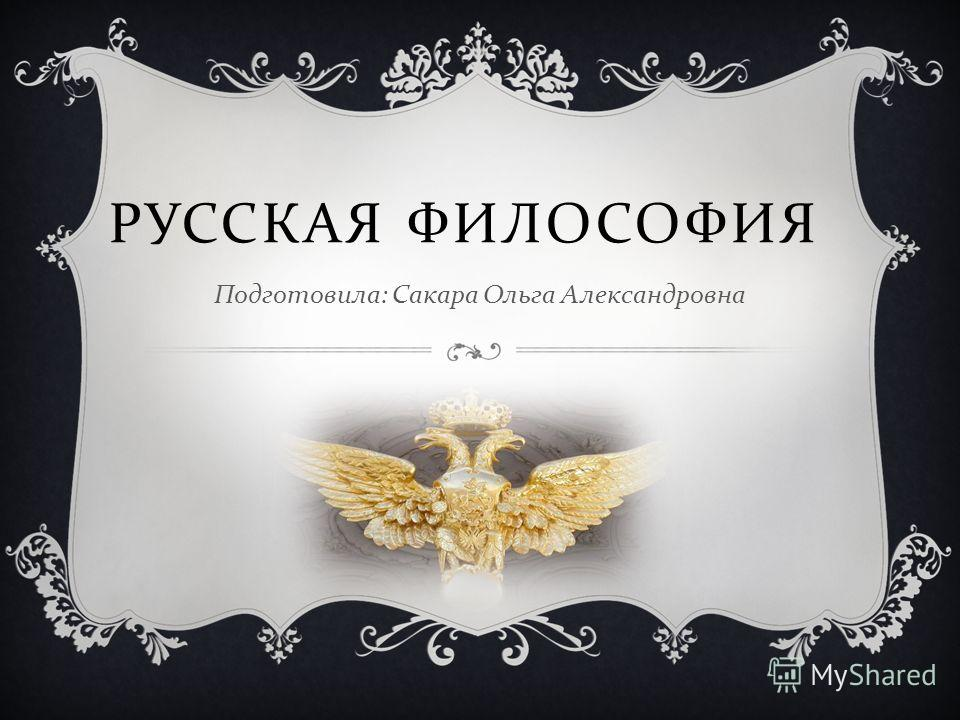 РУССКАЯ ФИЛОСОФИЯ Подготовила : Сакара Ольга Александровна