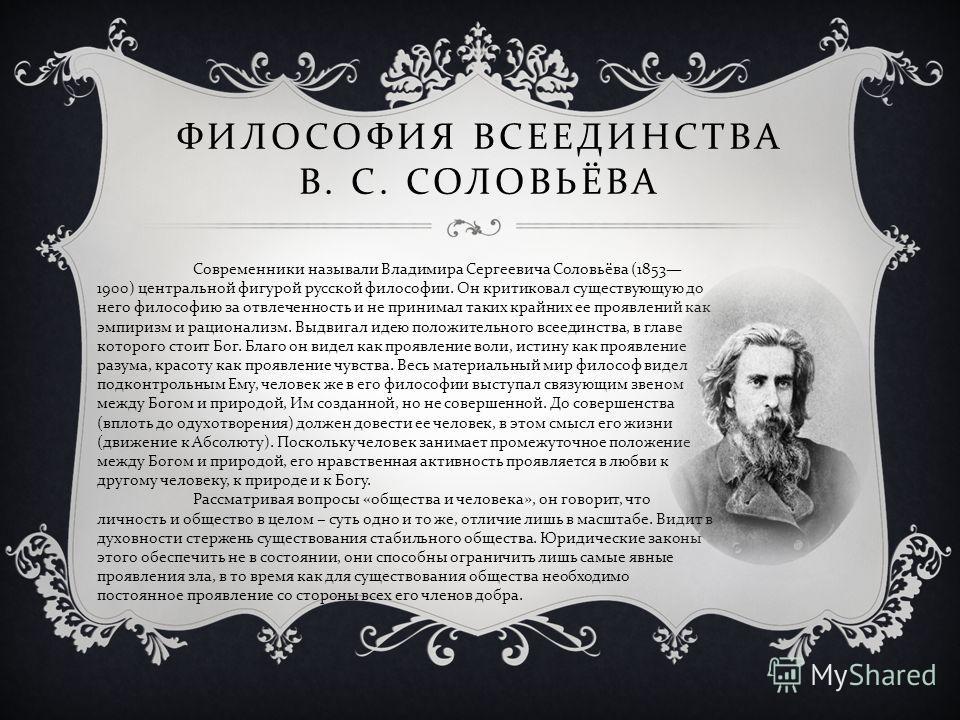 ФИЛОСОФИЯ ВСЕЕДИНСТВА В. С. СОЛОВЬЁВА Современники называли Владимира Сергеевича Соловьёва (1853 1900) центральной фигурой русской философии. Он критиковал существующую до него философию за отвлеченность и не принимал таких крайних ее проявлений как