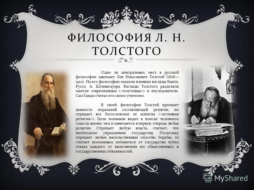 ФИЛОСОФИЯ Л. Н. ТОЛСТОГО Одно из центральных мест в русской философии занимает Лев Николаевич Толстой (1828 1910). На его философию оказали влияние взгляды Канта, Руссо, А. Шопенгауэра. Взгляды Толстого разделяли многие современники (« толстовцы ») и