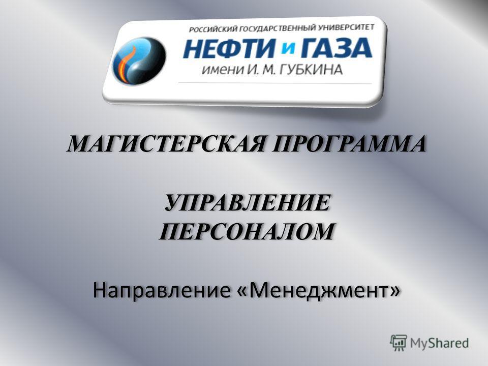 МАГИСТЕРСКАЯ ПРОГРАММА УПРАВЛЕНИЕ ПЕРСОНАЛОМ Направление «Менеджмент» МАГИСТЕРСКАЯ ПРОГРАММА УПРАВЛЕНИЕ ПЕРСОНАЛОМ Направление «Менеджмент»