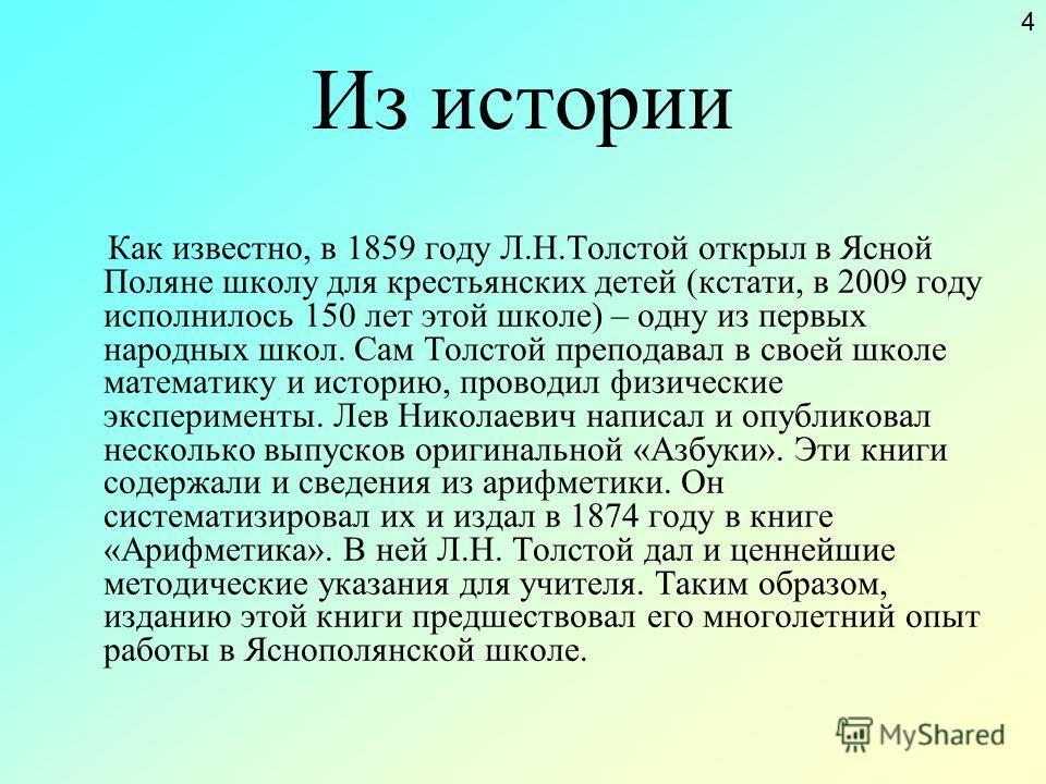 Из истории Как известно, в 1859 году Л.Н.Толстой открыл в Ясной Поляне школу для крестьянских детей (кстати, в 2009 году исполнилось 150 лет этой школе) – одну из первых народных школ. Сам Толстой преподавал в своей школе математику и историю, провод