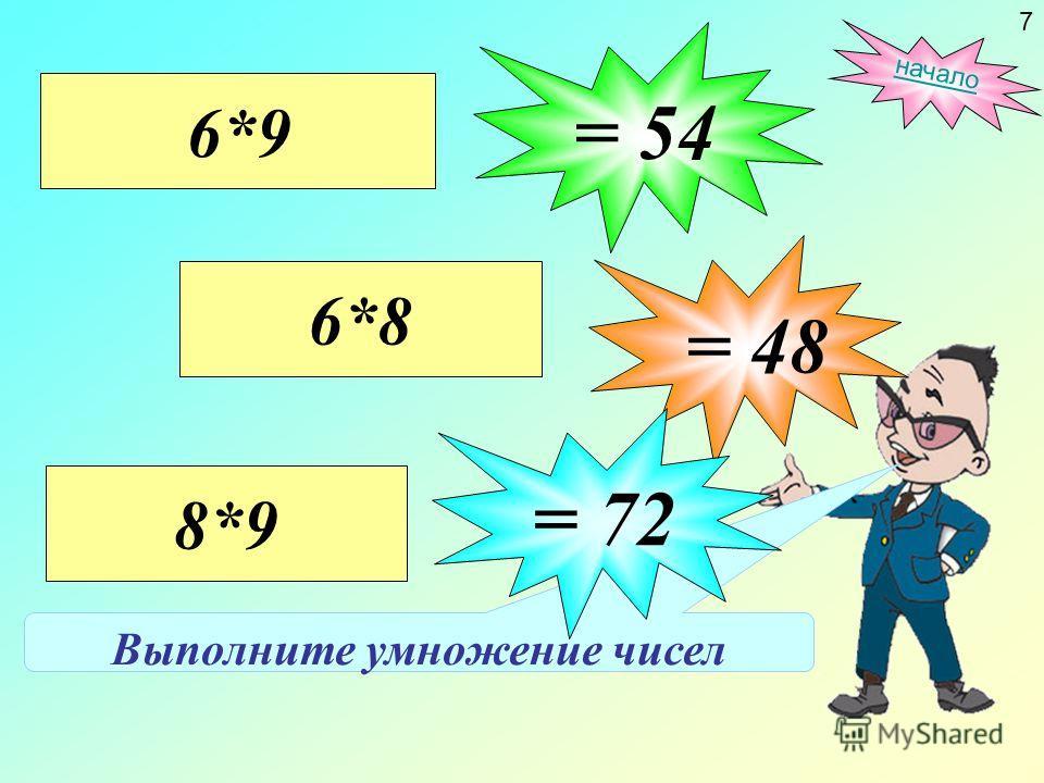 Выполните умножение чисел 6*8 = 48 6*9 = 54 8*9 = 72 начало 7