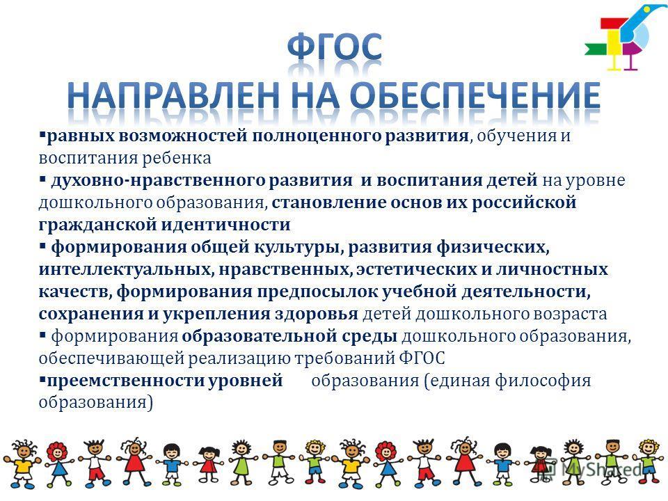 равных возможностей полноценного развития, обучения и воспитания ребенка духовно-нравственного развития и воспитания детей на уровне дошкольного образования, становление основ их российской гражданской идентичности формирования общей культуры, развит