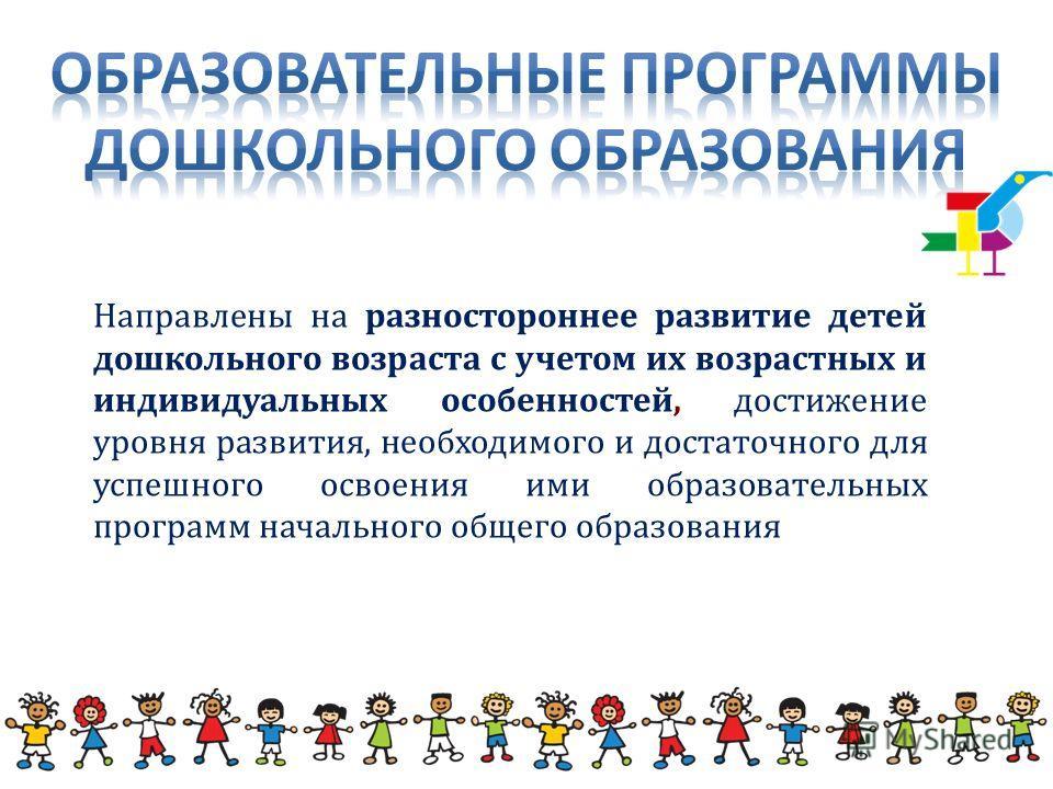 Направлены на разностороннее развитие детей дошкольного возраста с учетом их возрастных и индивидуальных особенностей, достижение уровня развития, необходимого и достаточного для успешного освоения ими образовательных программ начального общего образ