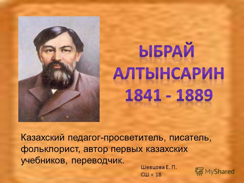 Казахский педагог-просветитель, писатель, фольклорист, автор первых казахских учебников, переводчик. Шевцова Е. П. СШ « 18