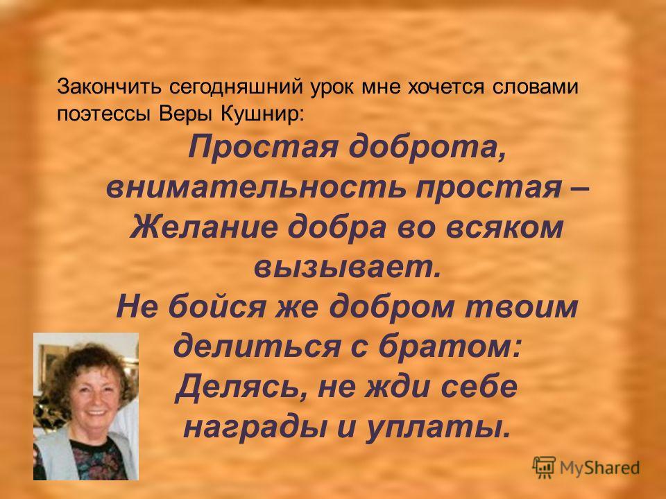 Закончить сегодняшний урок мне хочется словами поэтессы Веры Кушнир: Простая доброта, внимательность простая – Желание добра во всяком вызывает. Не бойся же добром твоим делиться с братом: Делясь, не жди себе награды и уплаты.