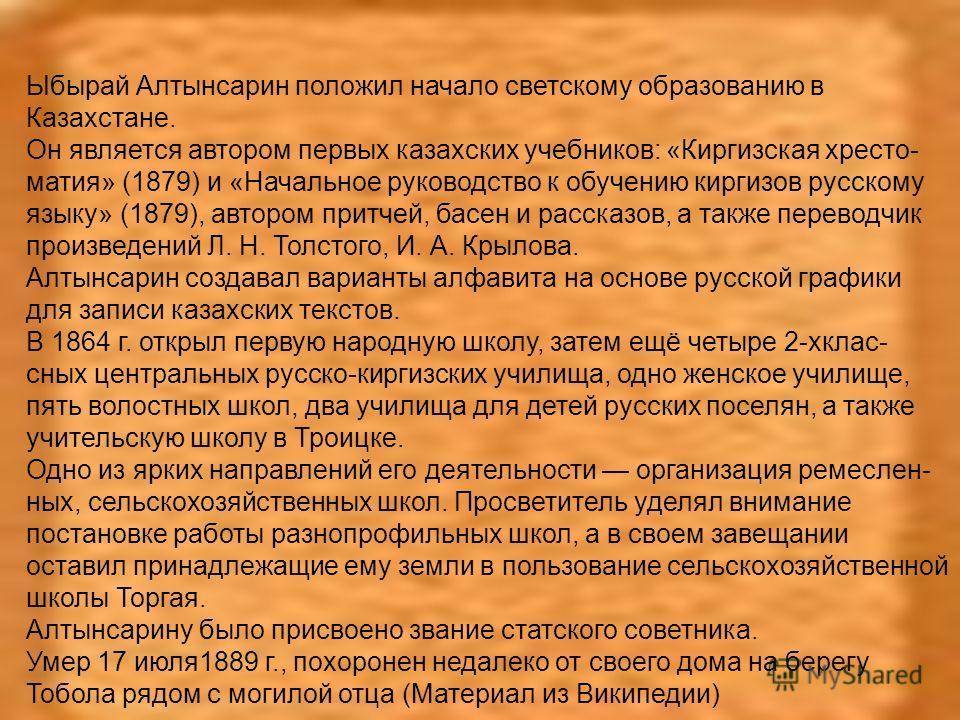 Ыбырай Алтынсарин положил начало светскому образованию в Казахстане. Он является автором первых казахских учебников: «Киргизская хрестоматия» (1879) и «Начальное руководство к обучению киргизов русскому языку» (1879), автором притчей, басен и рассказ