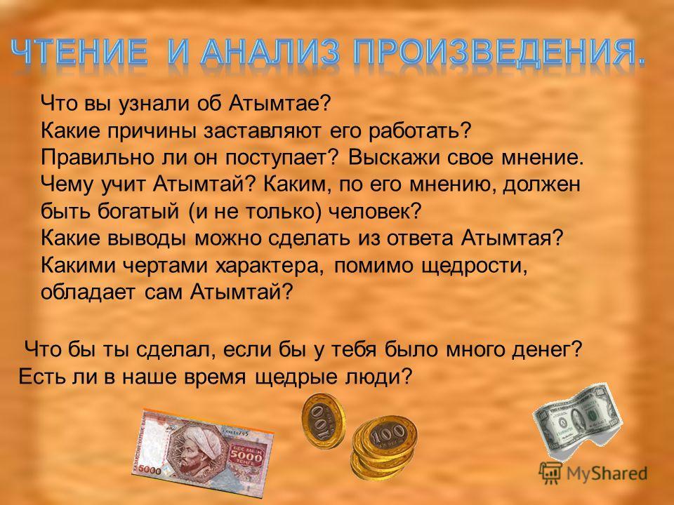 Что вы узнали об Атымтае? Какие причины заставляют его работать? Правильно ли он поступает? Выскажи свое мнение. Чему учит Атымтай? Каким, по его мнению, должен быть богатый (и не только) человек? Какие выводы можно сделать из ответа Атымтая? Какими