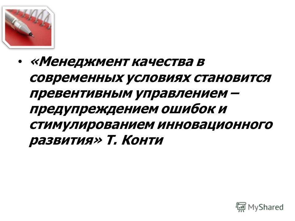«Менеджмент качества в современных условиях становится превентивным управлением – предупреждением ошибок и стимулированием инновационного развития» Т. Конти