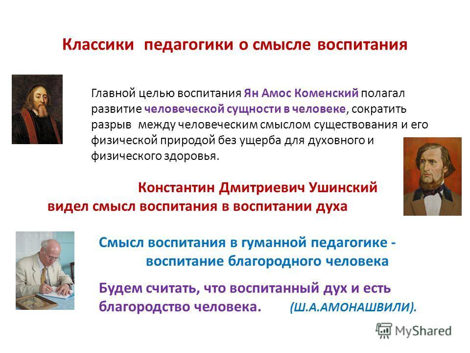 Классики педагогики о смысле воспитания Главной целью воспитания Ян Амос Коменский полагал развитие человеческой сущности в человеке, сократить разрыв между человеческим смыслом существования и его физической природой без ущерба для духовного и физич