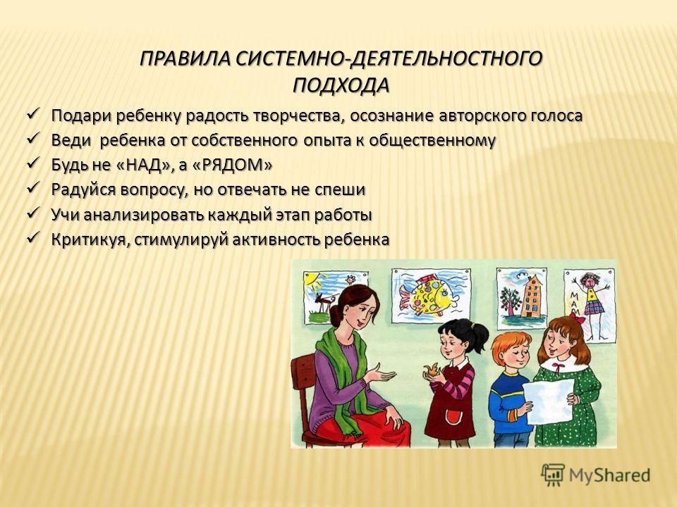 ПРАВИЛА СИСТЕМНО-ДЕЯТЕЛЬНОСТНОГО ПОДХОДА Подари ребенку радость творчества, осознание авторского голоса Подари ребенку радость творчества, осознание авторского голоса Веди ребенка от собственного опыта к общественному Веди ребенка от собственного опы