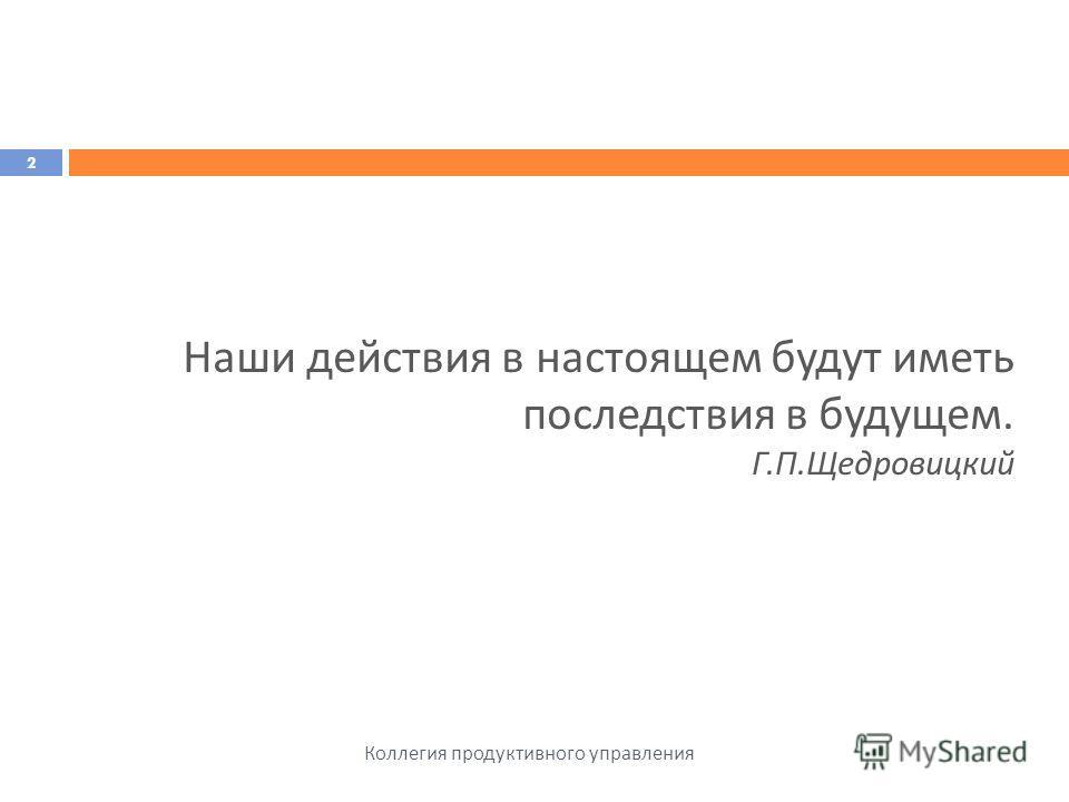 Коллегия продуктивного управления 2 Наши действия в настоящем будут иметь последствия в будущем. Г. П. Щедровицкий