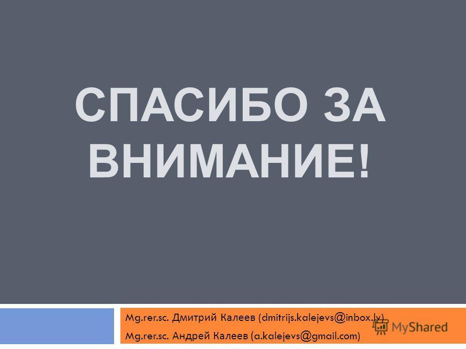 СПАСИБО ЗА ВНИМАНИЕ! Mg.rer.sc. Дмитрий Калеев (dmitrijs.kalejevs@inbox.lv) Mg.rer.sc. Андрей Калеев (a.kalejevs@gmail.com)