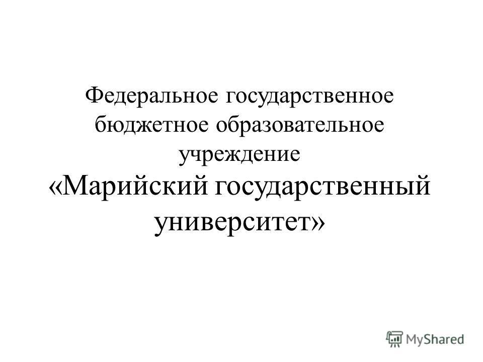 Федеральное государственное бюджетное образовательное учреждение «Марийский государственный университет»