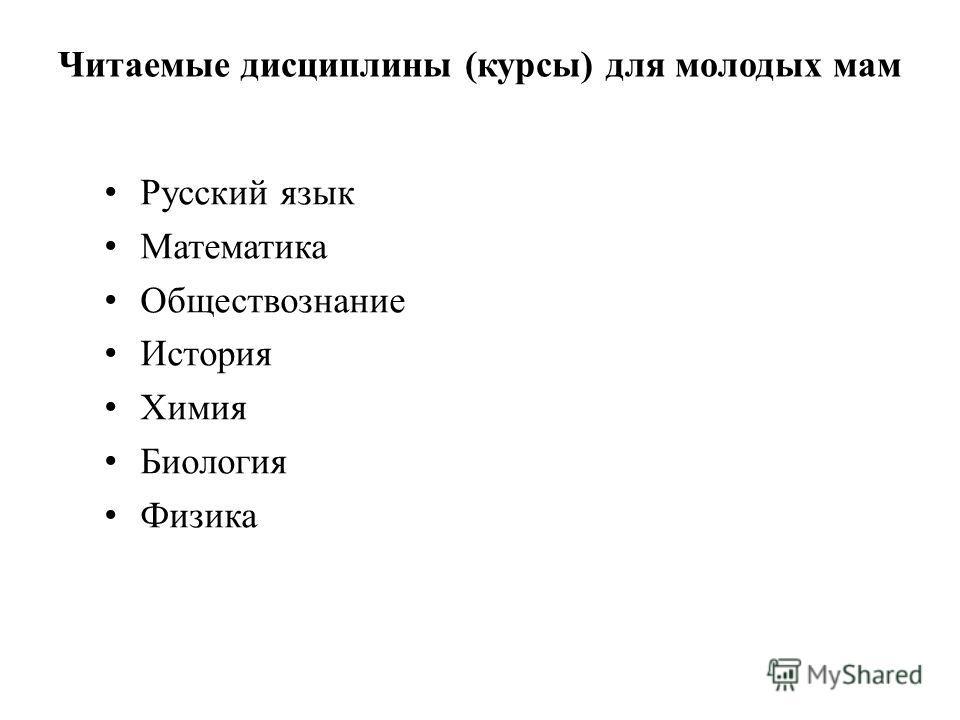 Читаемые дисциплины (курсы) для молодых мам Русский язык Математика Обществознание История Химия Биология Физика