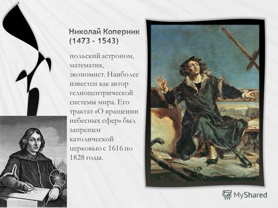 польский астроном, математик, экономист. Наиболее известен как автор гелиоцентрической системы мира. Его трактат «О вращении небесных сфер» был запрещен католической церковью с 1616 по 1828 годы.