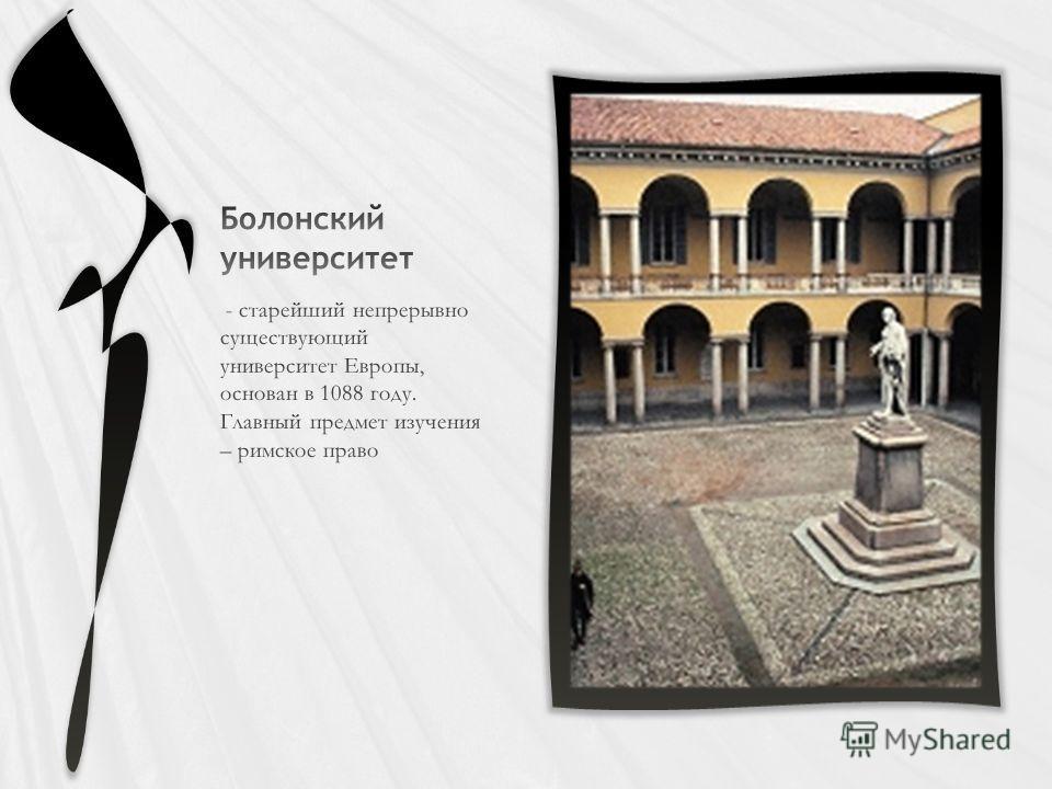 - старейший непрерывно существующий университет Европы, основан в 1088 году. Главный предмет изучения – римское право