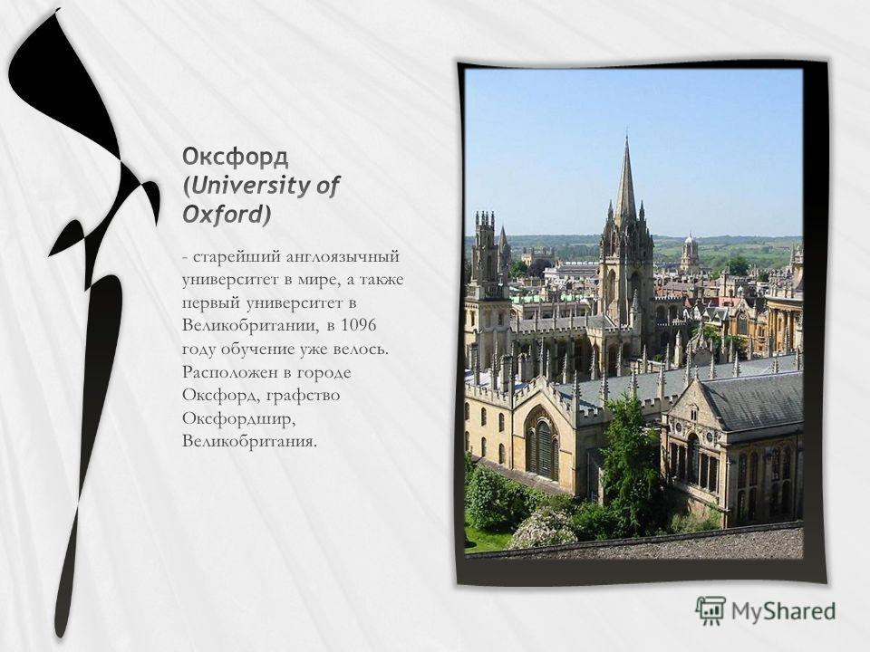 - старейший англоязычный университет в мире, а также первый университет в Великобритании, в 1096 году обучение уже велось. Расположен в городе Оксфорд, графство Оксфордшир, Великобритания.