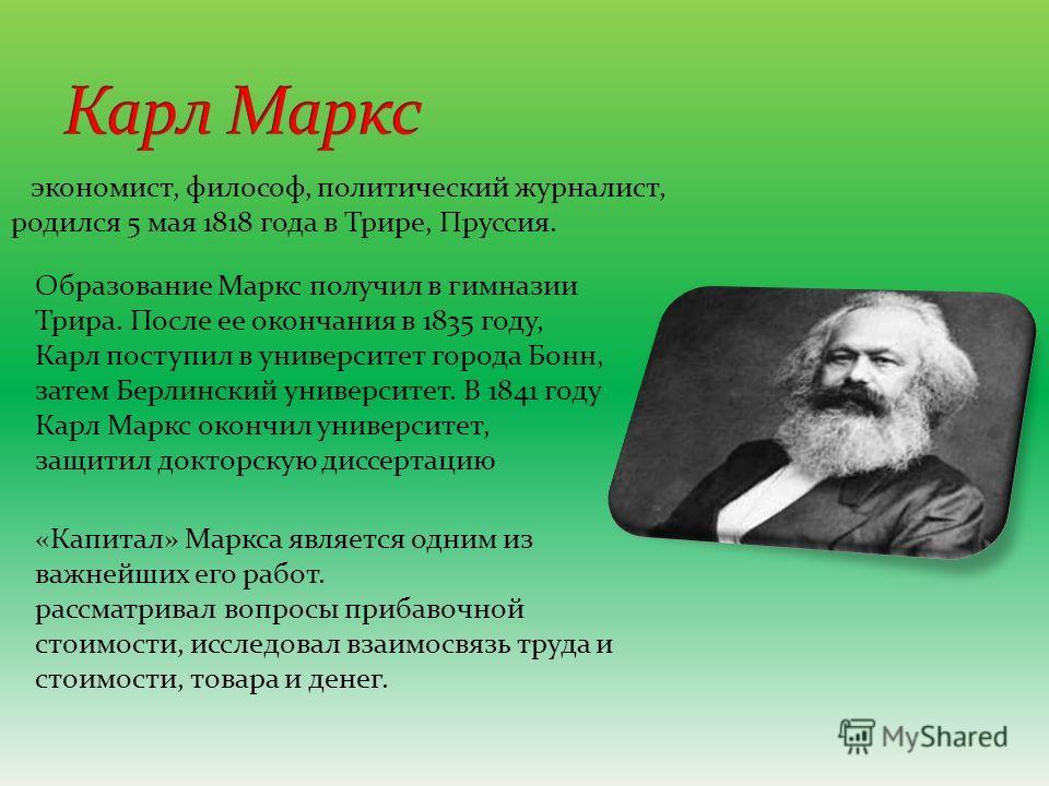 экономист, философ, политический журналист, родился 5 мая 1818 года в Трире, Пруссия. Образование Маркс получил в гимназии Трира. После ее окончания в 1835 году, Карл поступил в университет города Бонн, затем Берлинский университет. В 1841 году Карл