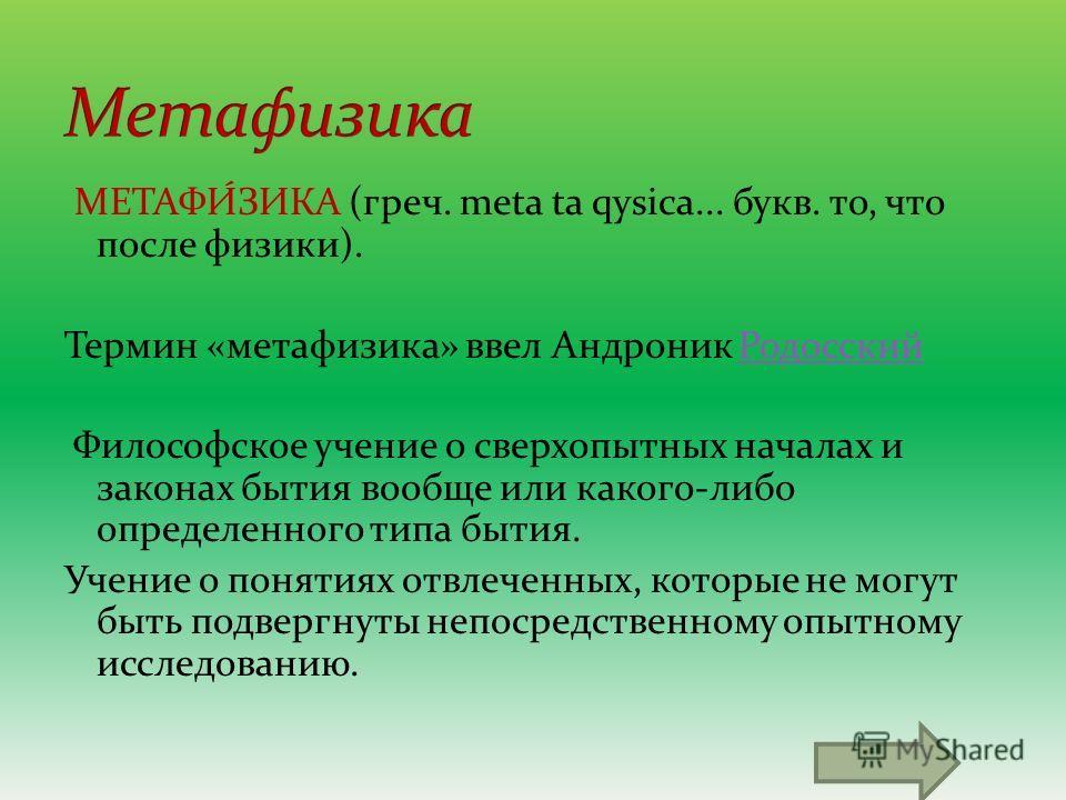 МЕТАФИ́ЗИКА (греч. meta ta qysica... букв. то, что после физики). Термин «метафизика» ввел Андроник Родосский Родосский Философское учение о сверх опытных началах и законах бытия вообще или какого-либо определенного типа бытия. Учение о понятиях отвл
