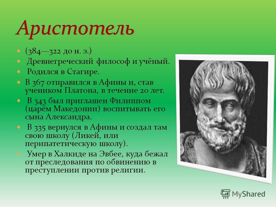 (384322 до н. э.) Древнегреческий философ и учёный. Родился в Стагире. В 367 отправился в Афины и, став учеником Платона, в течение 20 лет. В 343 был приглашен Филиппом (царём Македонии) воспитывать его сына Александра. В 335 вернулся в Афины и созда