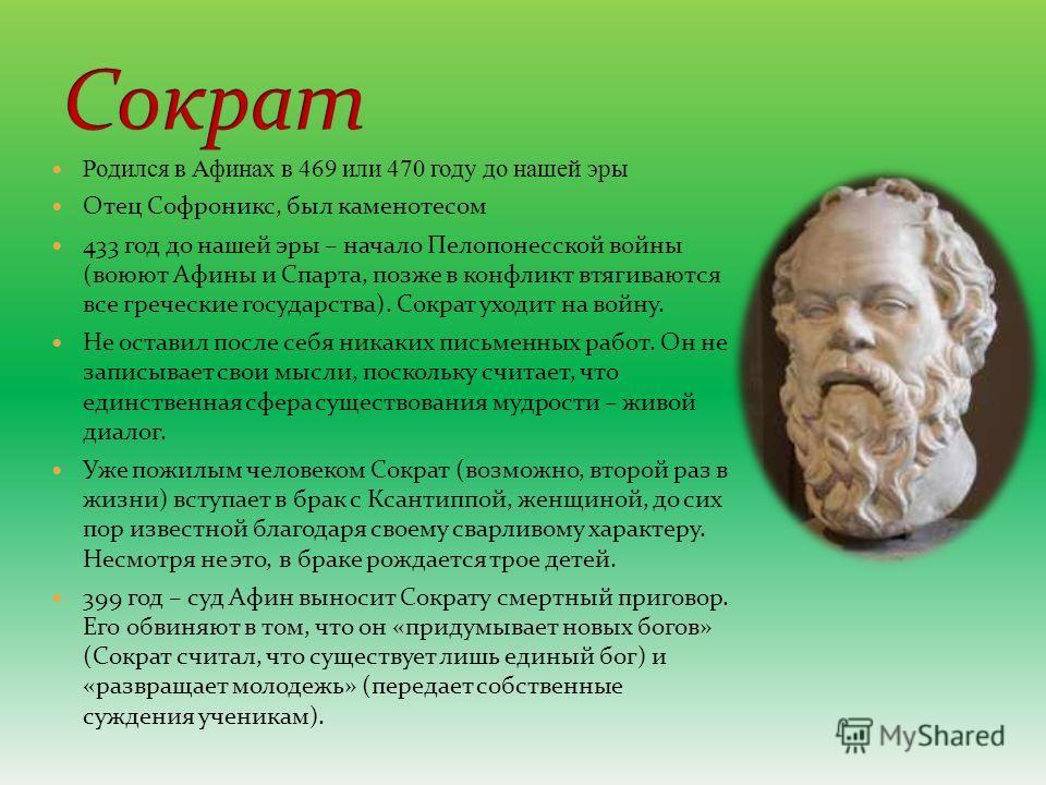Родился в Афинах в 469 или 470 году до нашей эры Отец Софроникс, был каменотесом 433 год до нашей эры – начало Пелопонесской войны (воюют Афины и Спарта, позже в конфликт втягиваются все греческие государства). Сократ уходит на войну. Не оставил посл