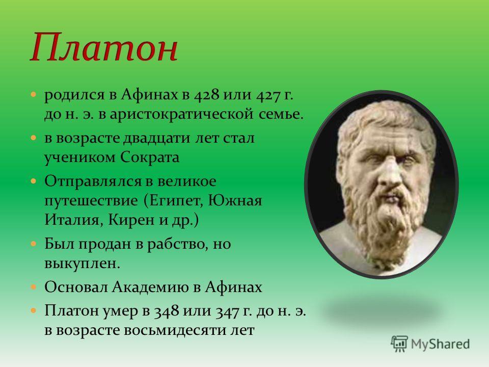 родился в Афинах в 428 или 427 г. до н. э. в аристократической семье. в возрасте двадцати лет стал учеником Сократа Отправлялся в великое путешествие (Египет, Южная Италия, Кирен и др.) Был продан в рабство, но выкуплен. Основал Академию в Афинах Пла