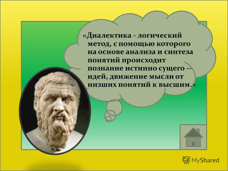 «Диалектика - логический метод, с помощью которого на основе анализа и синтеза понятий происходит познание истинно сущего -- идей, движение мысли от низших понятий к высшим.»