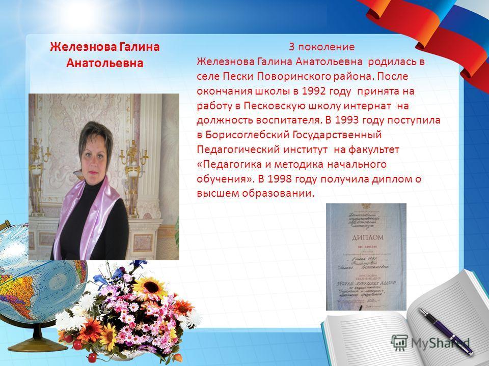 Железнова Галина Анатольевна 3 поколение Железнова Галина Анатольевна родилась в селе Пески Поворинского района. После окончания школы в 1992 году принята на работу в Песковскую школу интернат на должность воспитателя. В 1993 году поступила в Борисог