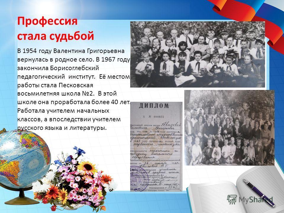 Профессия стала судьбой В 1954 году Валентина Григорьевна вернулась в родное село. В 1967 году закончила Борисоглебский педагогический институт. Её местом работы стала Песковская восьмилетняя школа 2. В этой школе она проработала более 40 лет. Работа