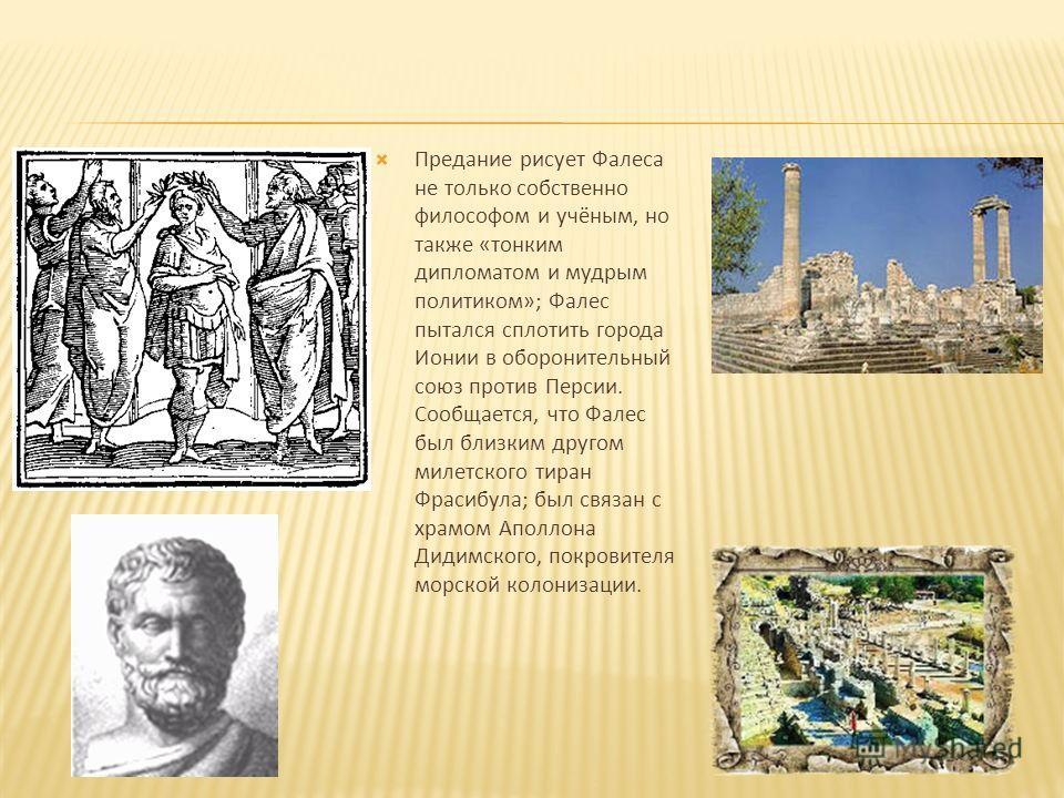 Предание рисует Фалеса не только собственно философом и учёным, но также «тонким дипломатом и мудрым политиком»; Фалес пытался сплотить города Ионии в оборонительный союз против Персии. Сообщается, что Фалес был близким другом милетского тиран Фрасиб