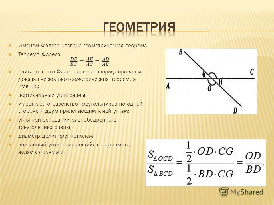 Именем Фалеса названа геометрическая теорема. Теорема Фалеса: Считается, что Фалес первым сформулировал и доказал несколько геометрических теорем, а именно: вертикальные углы равны; имеет место равенство треугольников по одной стороне и двум прилегаю